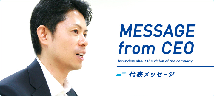 MESSAGE from CEO 代表メッセージ